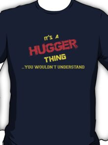 It's A HUGGER thing, you wouldn't understand !! T-Shirt