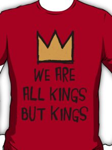 We Are All Kings But Kings T-Shirt