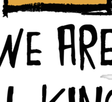 We Are All Kings But Kings Sticker