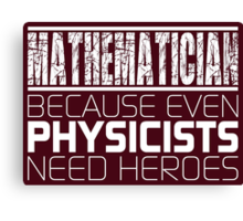 Mathematician - Because Even Physicists Need Heroes Canvas Print