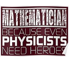 Mathematician - Because Even Physicists Need Heroes Poster