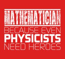 Mathematician - Because Even Physicists Need Heroes Kids Clothes