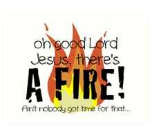 Oh good Lord Jesus, there's a fire! Ain't nobody got time for that... t-shirt Art Print