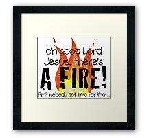 Oh good Lord Jesus, there's a fire! Ain't nobody got time for that... t-shirt Framed Print