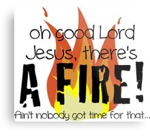 Oh good Lord Jesus, there's a fire! Ain't nobody got time for that... t-shirt Metal Print