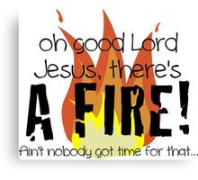 Oh good Lord Jesus, there's a fire! Ain't nobody got time for that... t-shirt Canvas Print