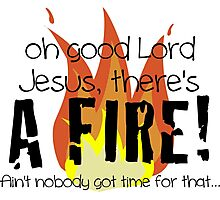 Oh good Lord Jesus, there's a fire! Ain't nobody got time for that... t-shirt Photographic Print