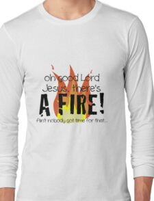 Oh good Lord Jesus, there's a fire! Ain't nobody got time for that... t-shirt Long Sleeve T-Shirt