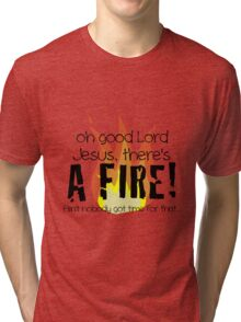 Oh good Lord Jesus, there's a fire! Ain't nobody got time for that... t-shirt Tri-blend T-Shirt