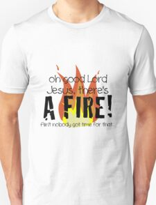 Oh good Lord Jesus, there's a fire! Ain't nobody got time for that... t-shirt Unisex T-Shirt