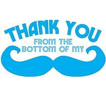 Thank you from the bottom of my MUSTACHE Photographic Print