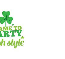 I came to party IRISH STYLE St Patricks day funny by jazzydevil