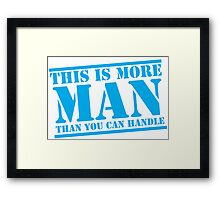 This is more MAN than you can handle Framed Print