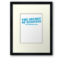 The SECRET of business is to mind your own! Framed Print