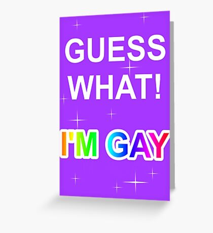 Guess what! I'm gay Greeting Card