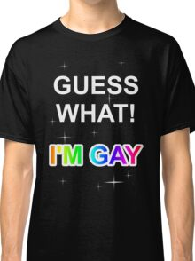 Guess what! I'm gay Classic T-Shirt