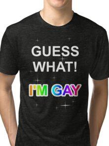 Guess what! I'm gay Tri-blend T-Shirt