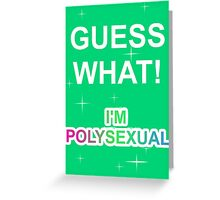 Guess what! I'm polysexual Greeting Card