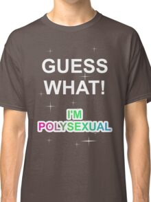 Guess what! I'm polysexual Classic T-Shirt