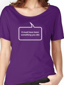 Must Have Been Something You Did - Speech Bubble T-shirts Women's Relaxed Fit T-Shirt