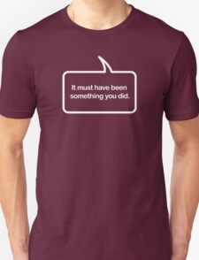Must Have Been Something You Did - Speech Bubble T-shirts T-Shirt