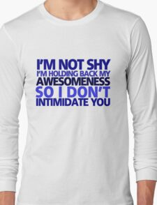 I'm not shy, I'm holding back my awesomeness so I don't intimidate you Long Sleeve T-Shirt