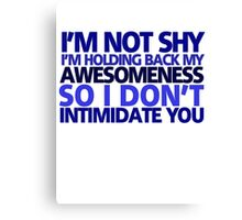 I'm not shy, I'm holding back my awesomeness so I don't intimidate you Canvas Print