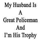 My Husband Is A Great Policeman And I'm His Trophy  by supernova23