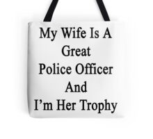My Wife Is A Great Police Officer And I'm Her Trophy  Tote Bag