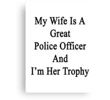 My Wife Is A Great Police Officer And I'm Her Trophy  Canvas Print
