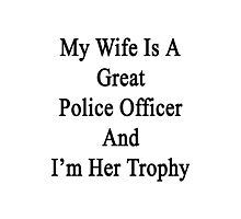My Wife Is A Great Police Officer And I'm Her Trophy  Photographic Print