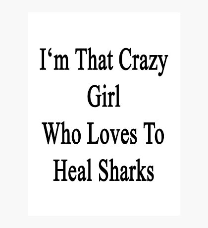 I'm That Crazy Girl Who Loves To Heal Sharks  Photographic Print