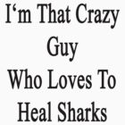I'm That Crazy Guy Who Loves To Heal Sharks  by supernova23