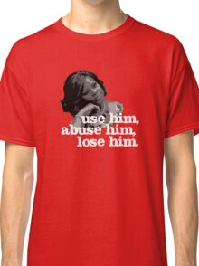 Use him, abuse him, lose him. Classic T-Shirt
