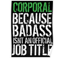 Hilarious 'Corporal because Badass Isn't an Official Job Title' Tshirt, Accessories and Gifts Poster