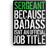 Funny 'Sergeant because Badass Isn't an Official Job Title' Tshirt, Accessories and Gifts Metal Print
