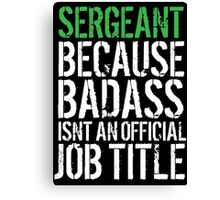 Funny 'Sergeant because Badass Isn't an Official Job Title' Tshirt, Accessories and Gifts Canvas Print