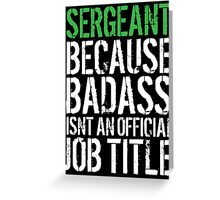 Funny 'Sergeant because Badass Isn't an Official Job Title' Tshirt, Accessories and Gifts Greeting Card