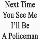 Next Time You See Me I'll Be A Policeman  by supernova23