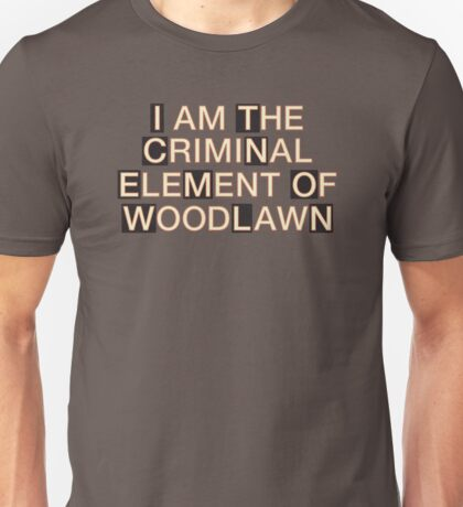 I am the criminal element of Woodlawn Unisex T-Shirt