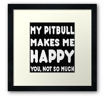 My Pitbull Makes Me Happy You, Not So Much - TShirts & Hoodies! Framed Print