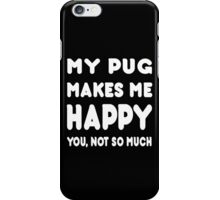 My Pug Makes Me Happy You, Not So Much - TShirts & Hoodies! iPhone Case/Skin