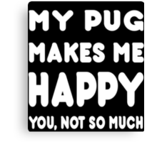 My Pug Makes Me Happy You, Not So Much - TShirts & Hoodies! Canvas Print