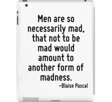 Men are so necessarily mad, that not to be mad would amount to another form of madness. iPad Case/Skin
