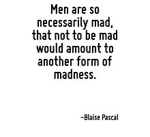 Men are so necessarily mad, that not to be mad would amount to another form of madness. Photographic Print