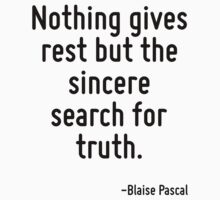 Nothing gives rest but the sincere search for truth. by Quotr