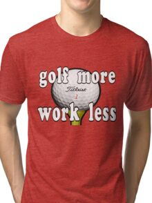 Golf More...Work Less Tri-blend T-Shirt