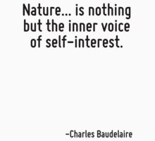 Nature... is nothing but the inner voice of self-interest. by Quotr