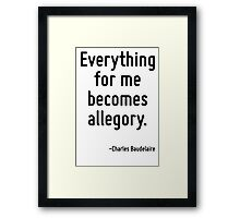 Everything for me becomes allegory. Framed Print
