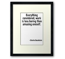 Everything considered, work is less boring than amusing oneself. Framed Print